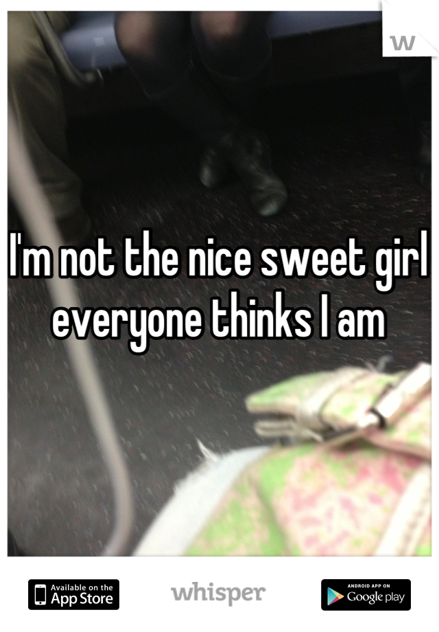 I'm not the nice sweet girl everyone thinks I am