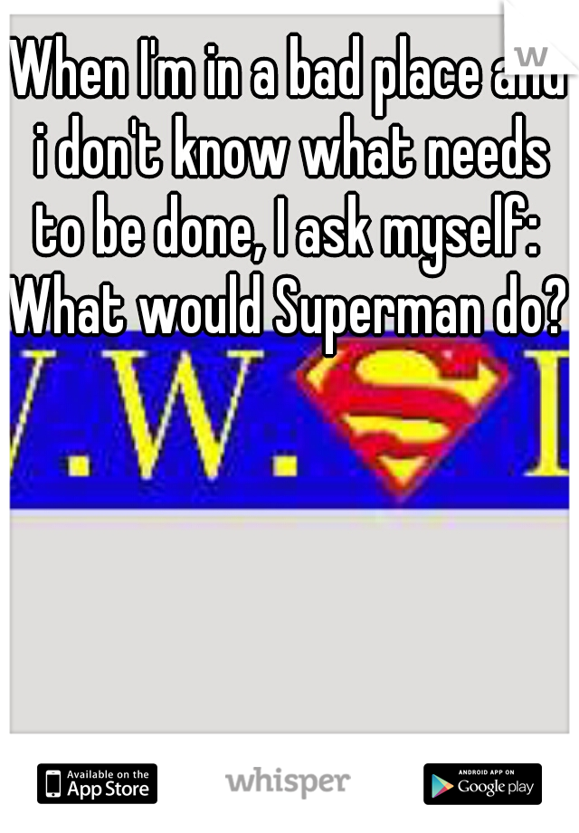 When I'm in a bad place and i don't know what needs to be done, I ask myself:     What would Superman do?