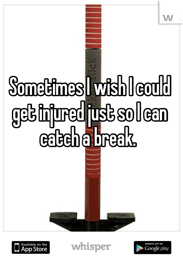 Sometimes I wish I could get injured just so I can catch a break.