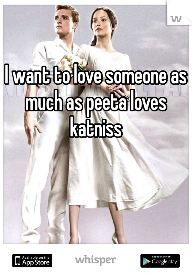 I want to love someone as much as peeta loves katniss