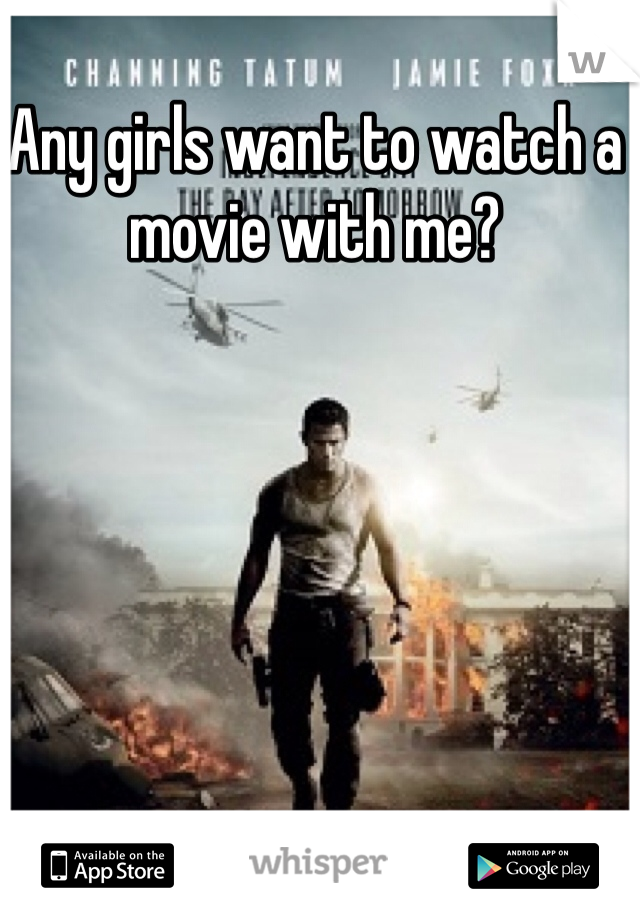 Any girls want to watch a movie with me?