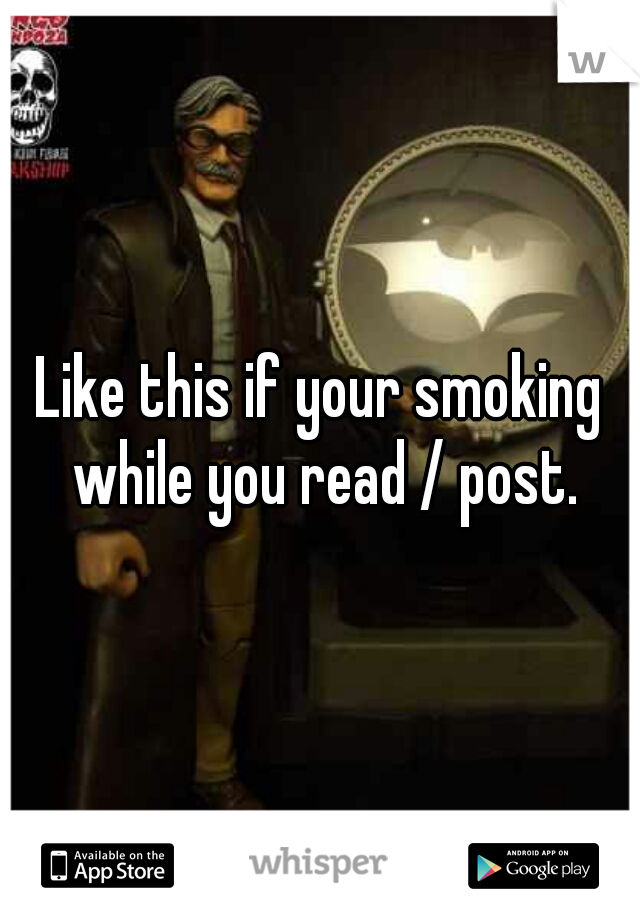 Like this if your smoking while you read / post.