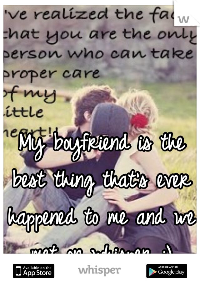 My boyfriend is the best thing that's ever happened to me and we met on whisper :)