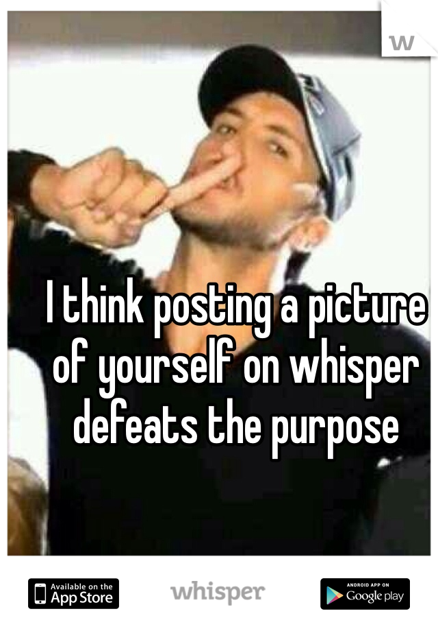 I think posting a picture of yourself on whisper defeats the purpose