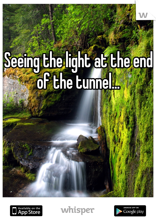 Seeing the light at the end of the tunnel...
