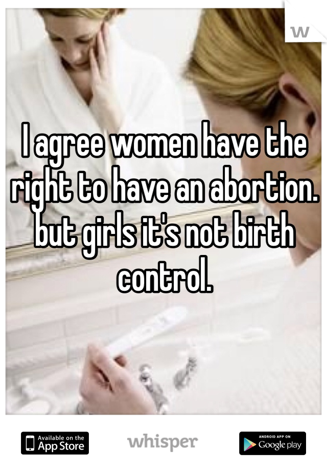 I agree women have the right to have an abortion. but girls it's not birth control.