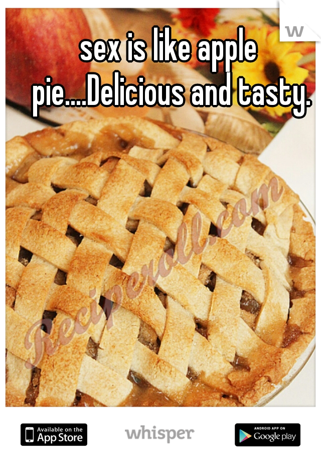 sex is like apple pie....Delicious and tasty.