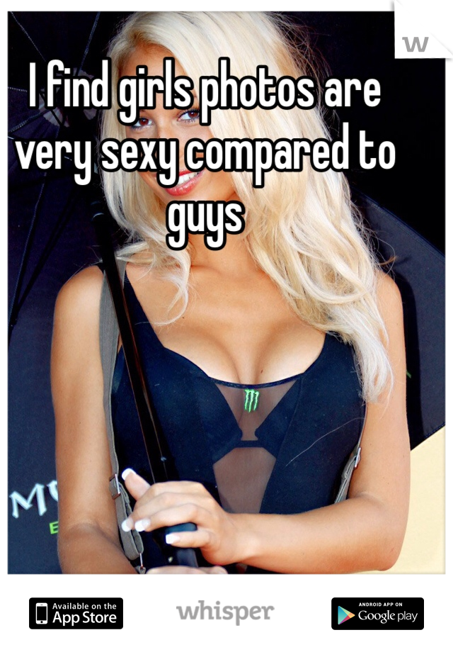 I find girls photos are very sexy compared to guys