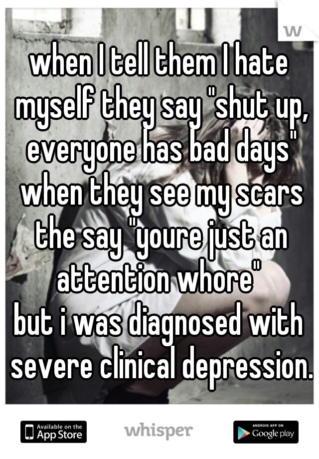 """when I tell them I hate myself they say """"shut up, everyone has bad days"""" when they see my scars the say """"youre just an attention whore""""  but i was diagnosed with severe clinical depression."""