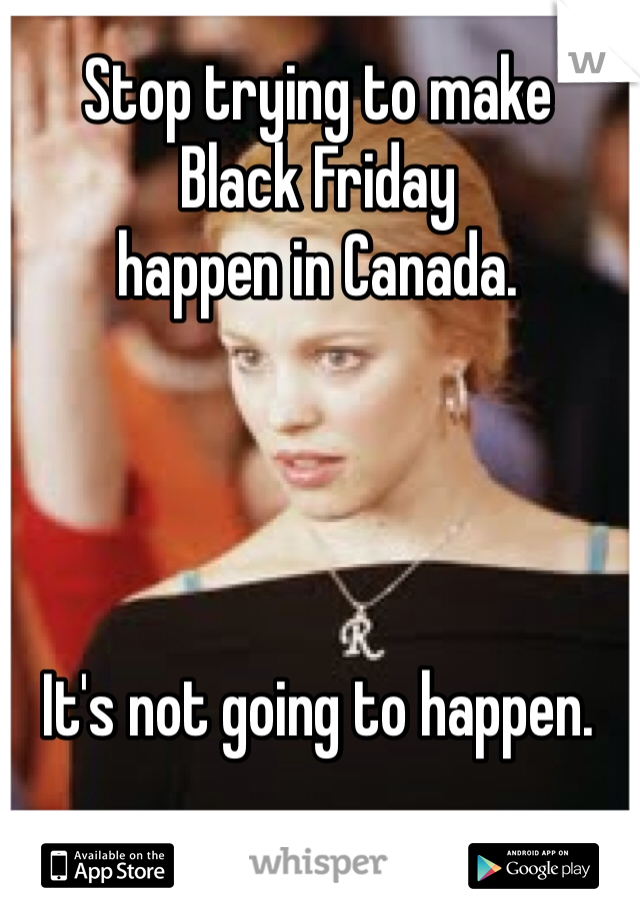Stop trying to make  Black Friday  happen in Canada.      It's not going to happen.