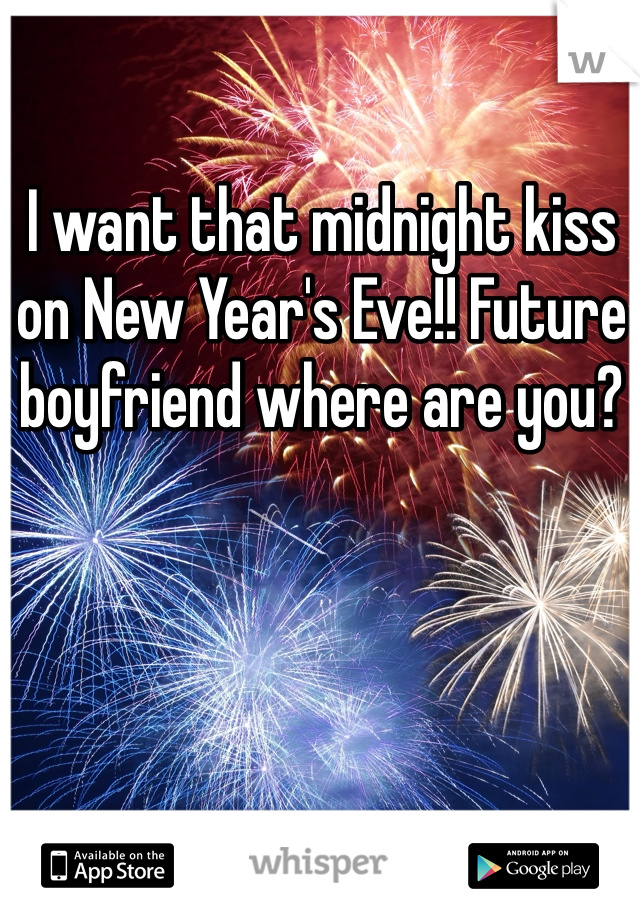 I want that midnight kiss on New Year's Eve!! Future boyfriend where are you?