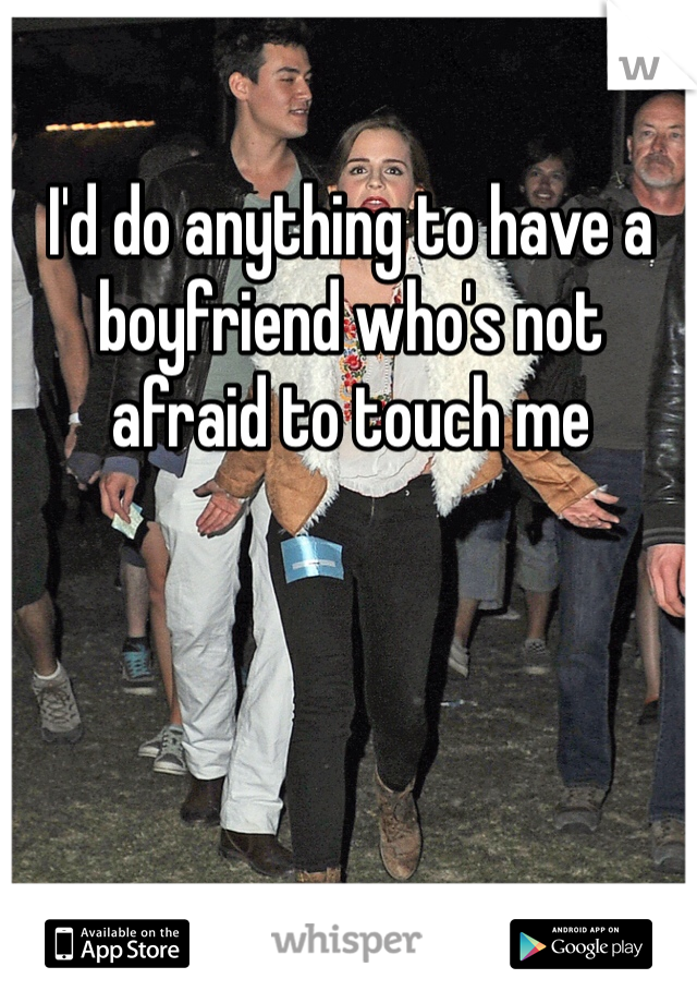 I'd do anything to have a boyfriend who's not afraid to touch me