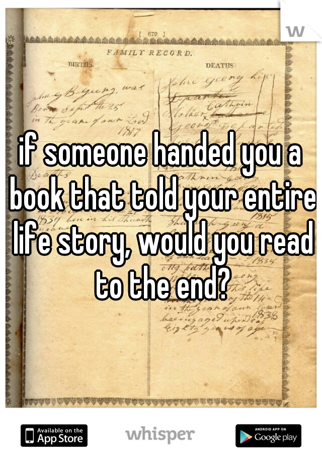if someone handed you a book that told your entire life story, would you read to the end?