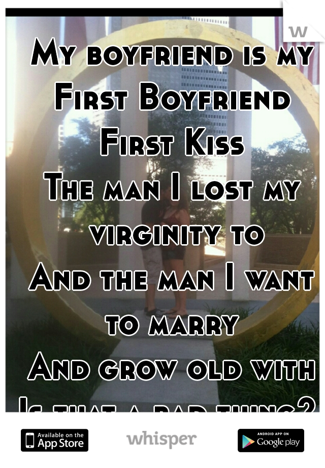 My boyfriend is my First Boyfriend First Kiss The man I lost my virginity to And the man I want to marry  And grow old with Is that a bad thing?
