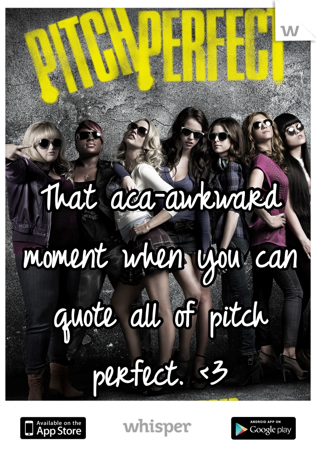That aca-awkward moment when you can quote all of pitch perfect. <3