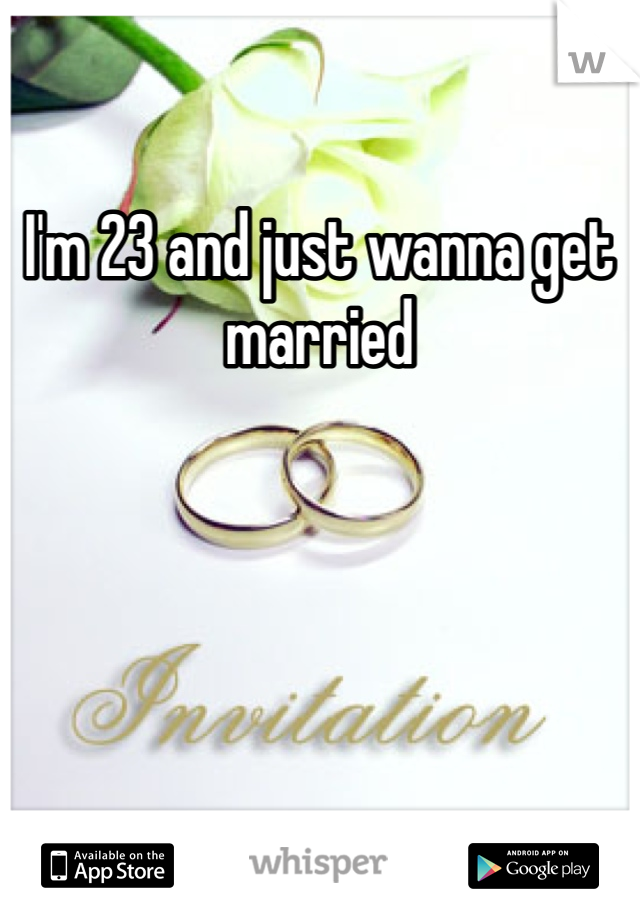 I'm 23 and just wanna get married