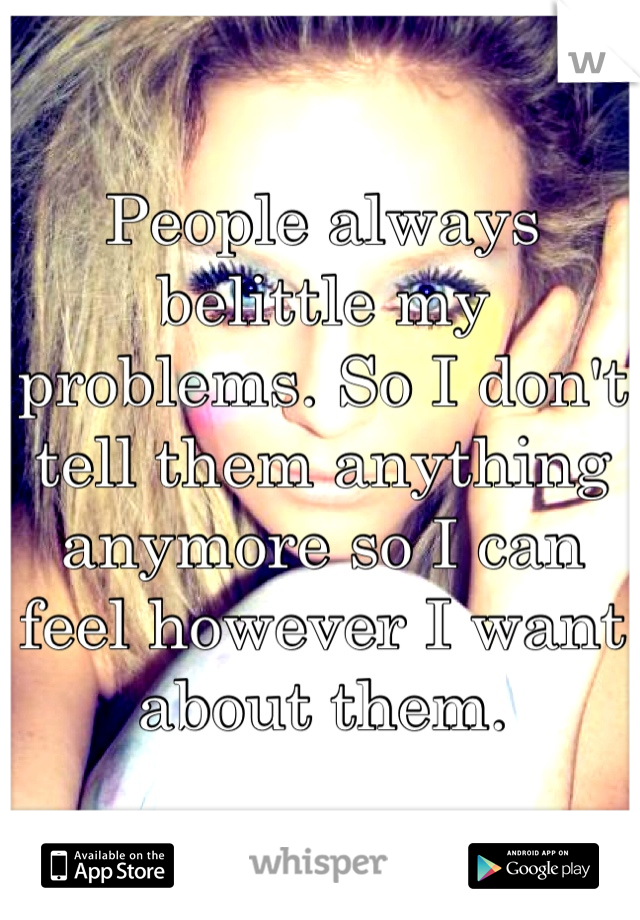 People always belittle my problems. So I don't tell them anything anymore so I can feel however I want about them.