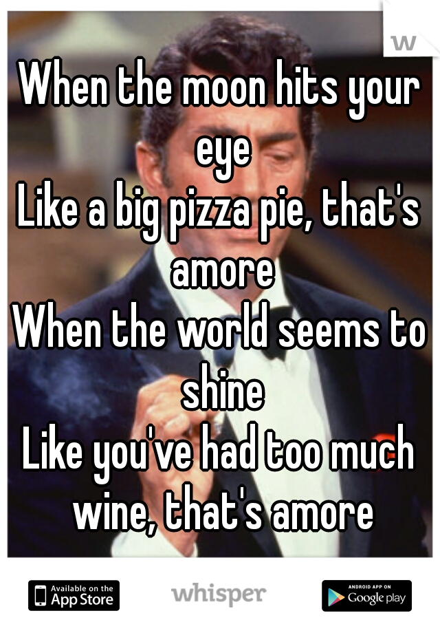 When the moon hits your eye Like a big pizza pie, that's amore When the world seems to shine Like you've had too much wine, that's amore
