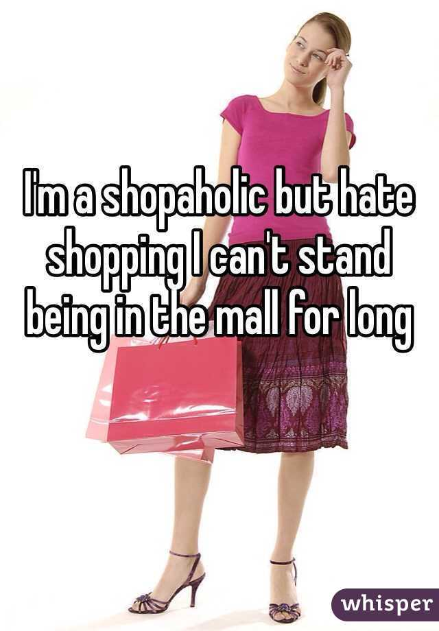 I'm a shopaholic but hate shopping I can't stand being in the mall for long