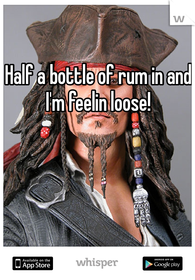 Half a bottle of rum in and I'm feelin loose!