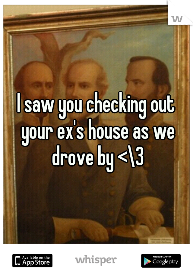 I saw you checking out your ex's house as we drove by <\3