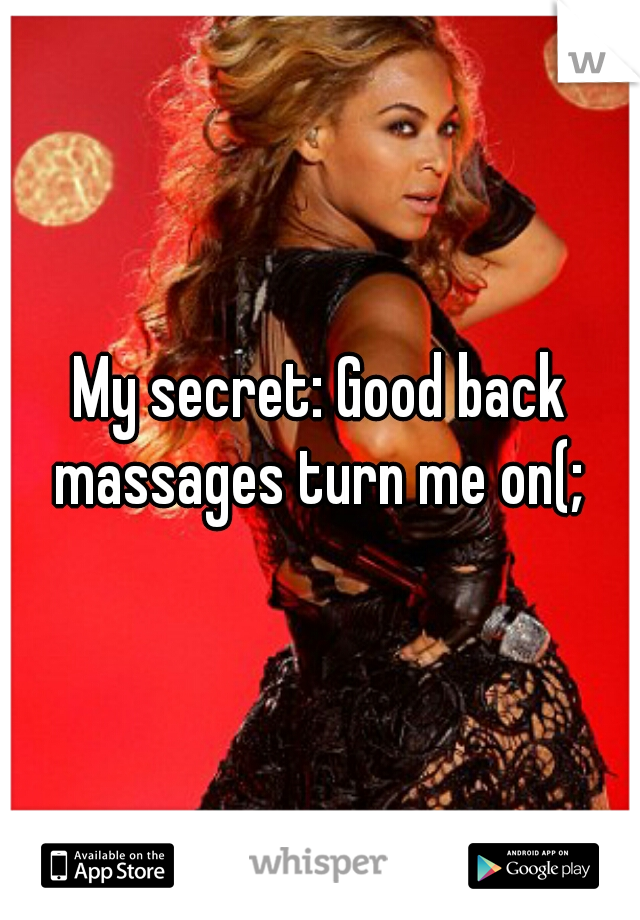 My secret: Good back massages turn me on(;
