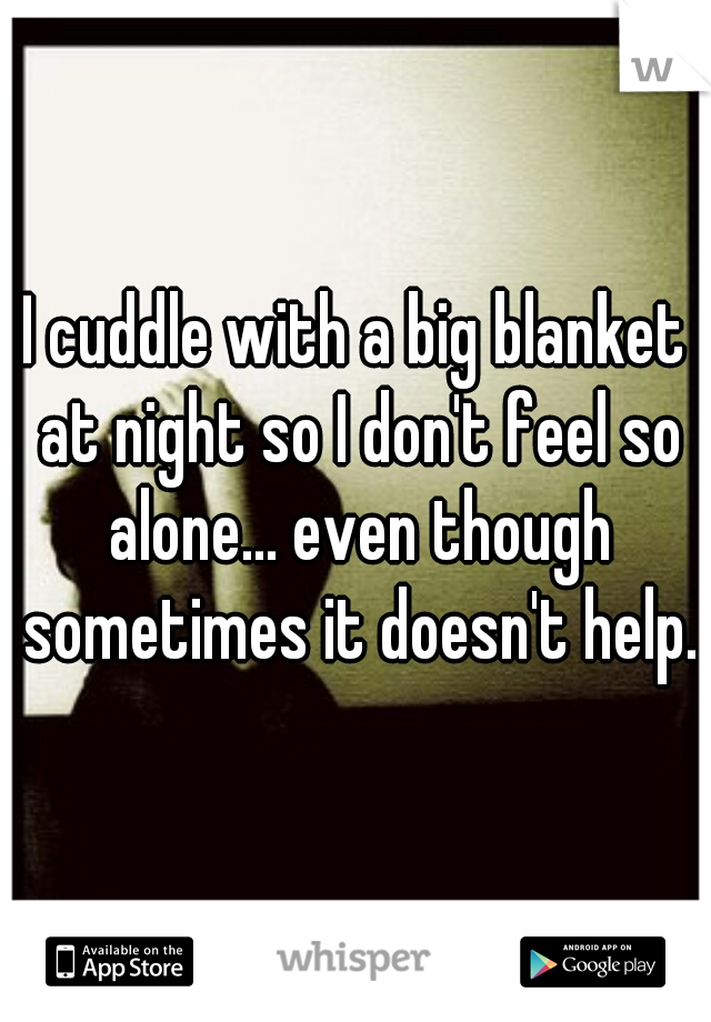 I cuddle with a big blanket at night so I don't feel so alone... even though sometimes it doesn't help.