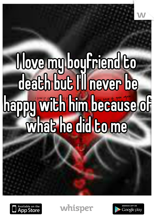 I love my boyfriend to death but I'll never be happy with him because of what he did to me