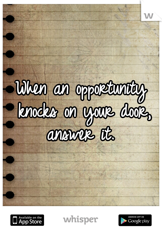 When an opportunity knocks on your door, answer it.