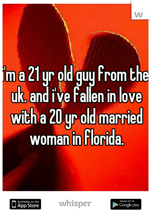 i'm a 21 yr old guy from the uk. and i've fallen in love with a 20 yr old married woman in florida.