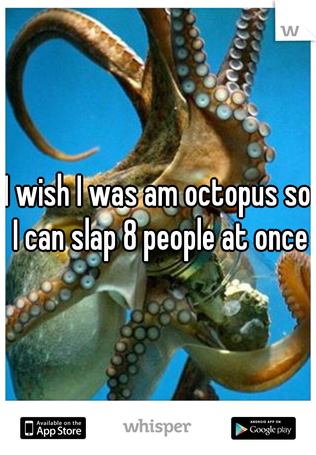 I wish I was am octopus so I can slap 8 people at once