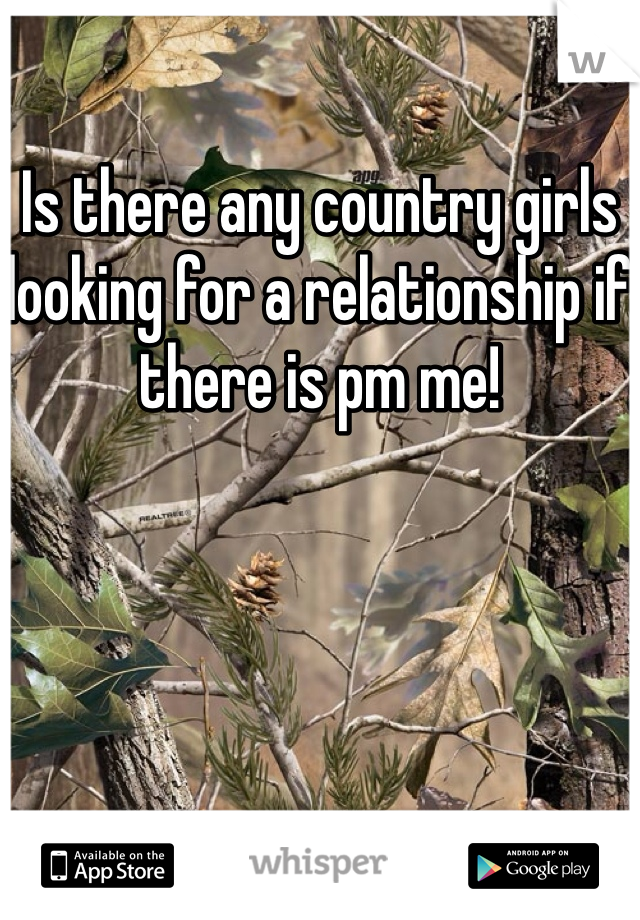 Is there any country girls looking for a relationship if there is pm me!
