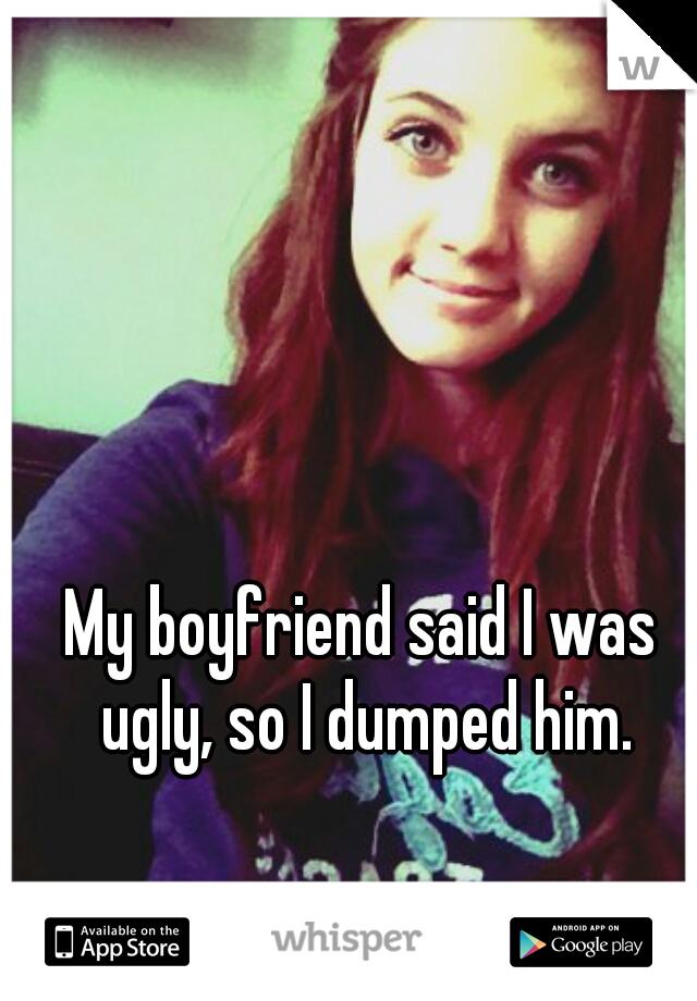 My boyfriend said I was ugly, so I dumped him.