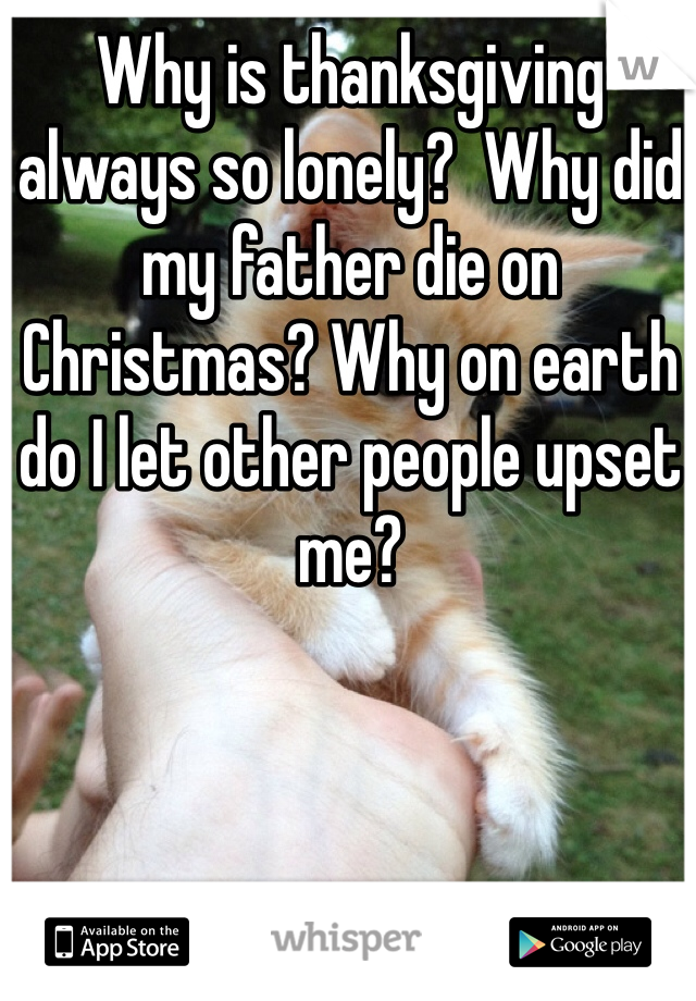 Why is thanksgiving always so lonely?  Why did my father die on Christmas? Why on earth do I let other people upset me?