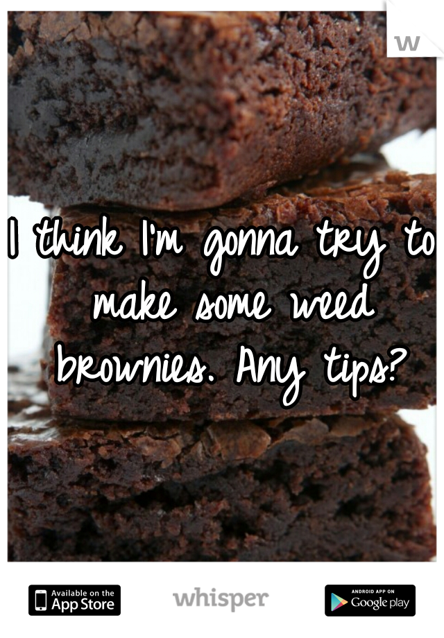 I think I'm gonna try to make some weed brownies. Any tips?