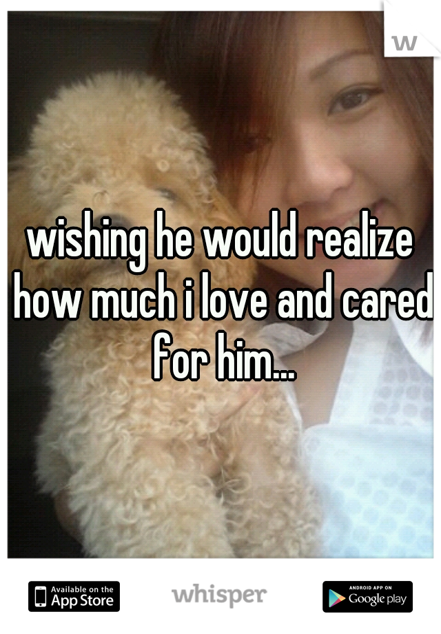 wishing he would realize how much i love and cared for him...