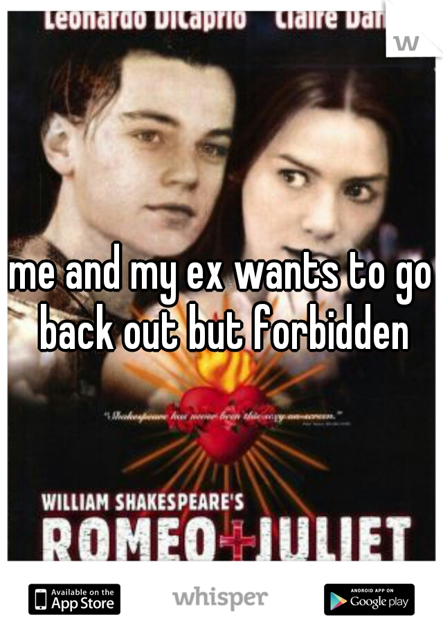 me and my ex wants to go back out but forbidden