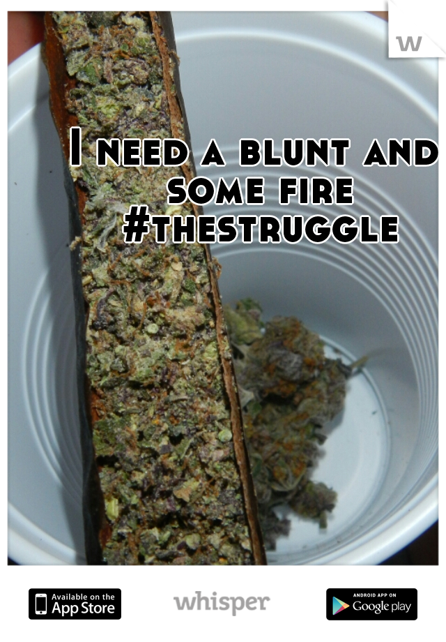 I need a blunt and some fire #thestruggle
