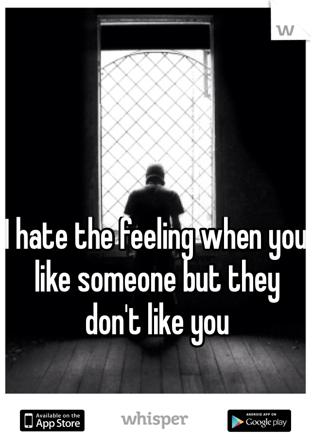 I hate the feeling when you like someone but they don't like you