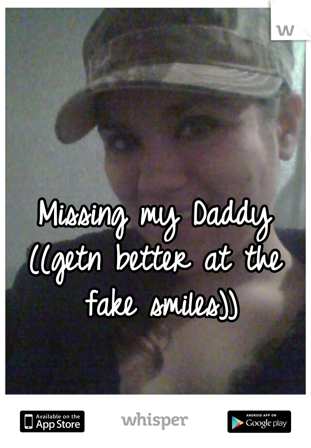 Missing my Daddy ((getn better at the fake smiles))