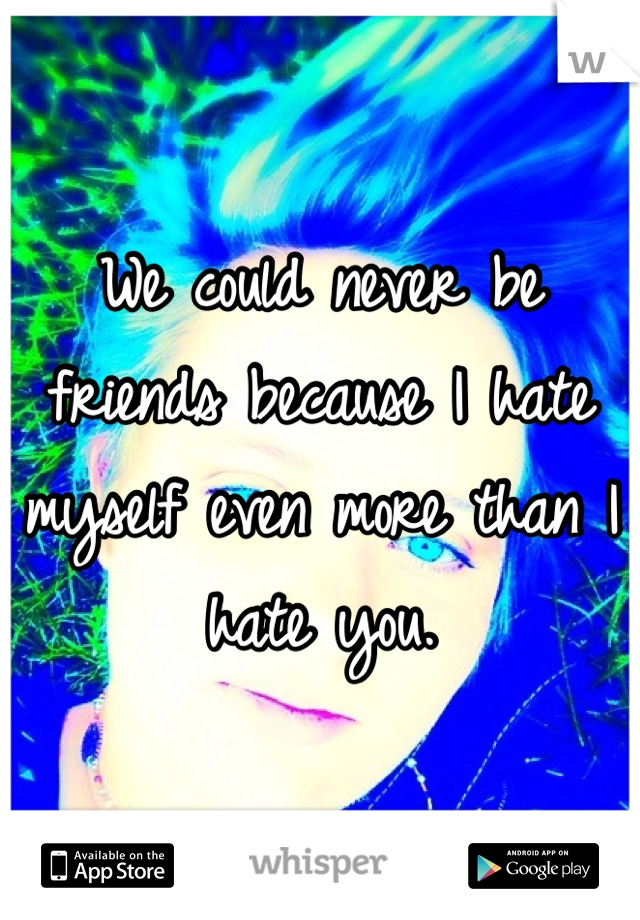 We could never be friends because I hate myself even more than I hate you.