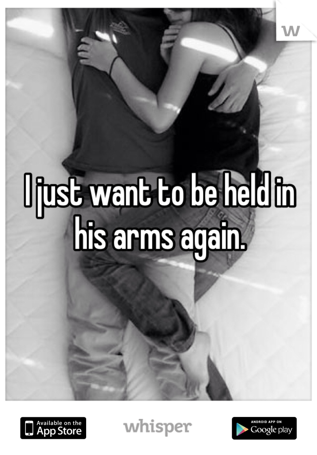 I just want to be held in his arms again.