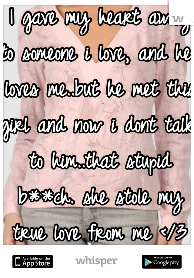 I gave my heart away to someone i love, and he loves me..but he met this girl and now i dont talk to him..that stupid b**ch. she stole my true love from me </3