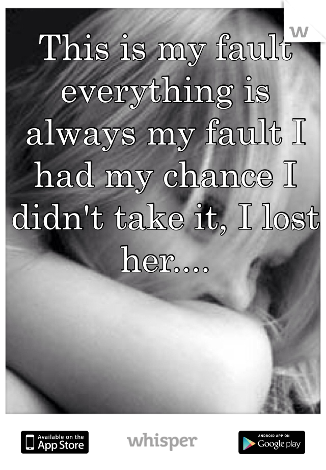 This is my fault everything is always my fault I had my chance I didn't take it, I lost her....