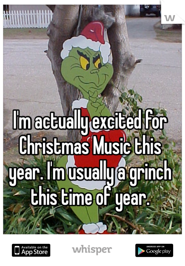 I'm actually excited for Christmas Music this year. I'm usually a grinch this time of year.