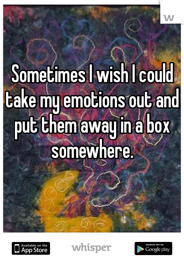 Sometimes I wish I could take my emotions out and put them away in a box somewhere.