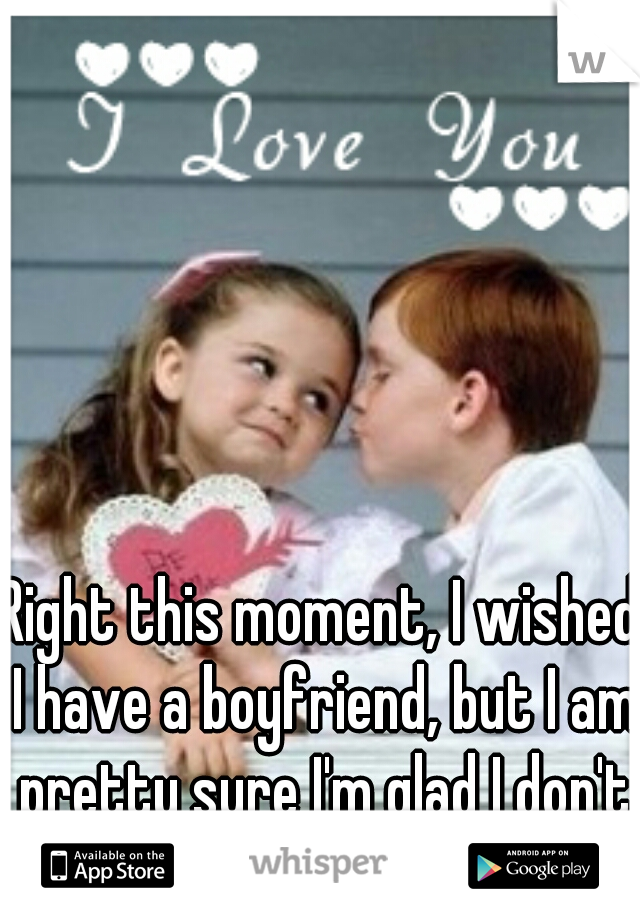 Right this moment, I wished I have a boyfriend, but I am pretty sure I'm glad I don't later.