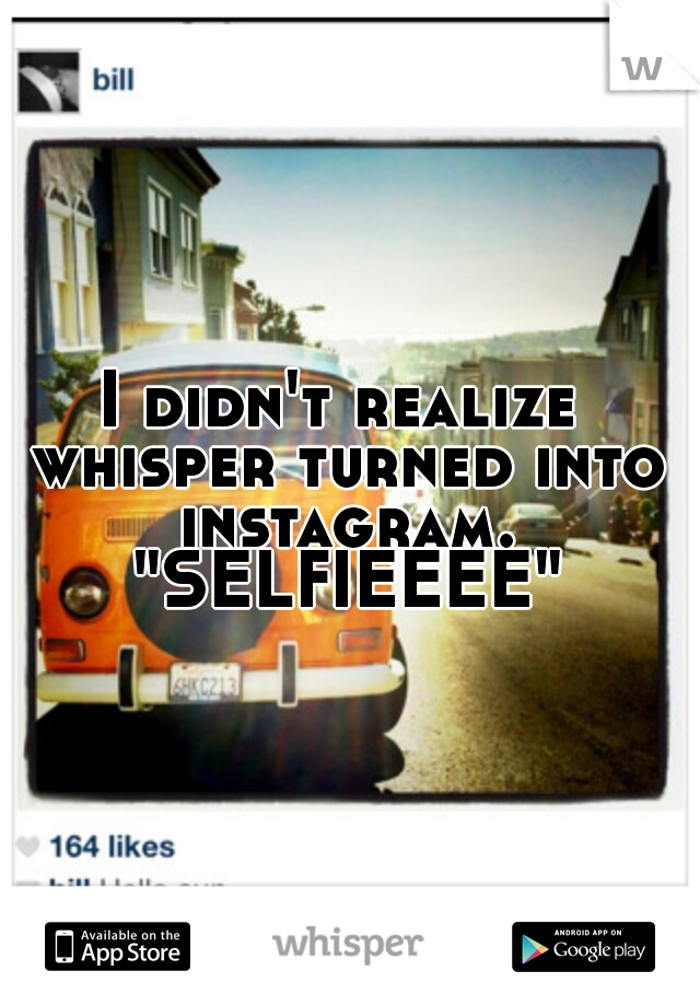 "I didn't realize whisper turned into instagram. ""SELFIEEEE"""