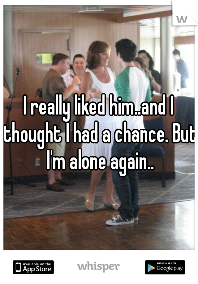 I really liked him..and I thought I had a chance. But I'm alone again..
