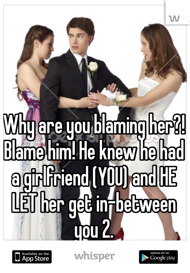 Why are you blaming her?! Blame him! He knew he had a girlfriend (YOU) and HE LET her get in-between you 2.